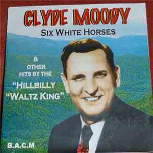 "Clyde Moody - Six White Horses & Other Hits By The ""Hillbilly Waltz King"" album FLAC"